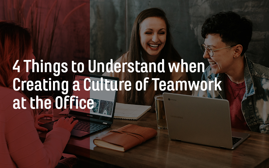 4 Things to Understand when Creating a Culture of Teamwork at the Office